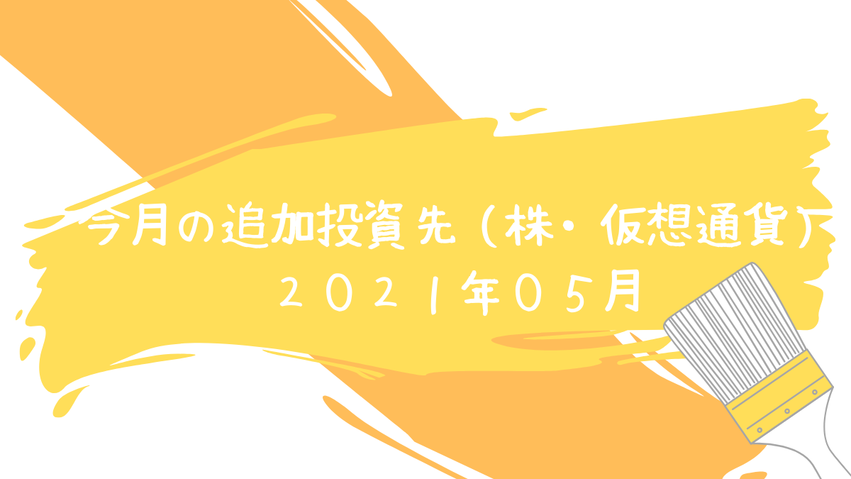 今月の追加投資先(株・仮想通貨) 2021年05月